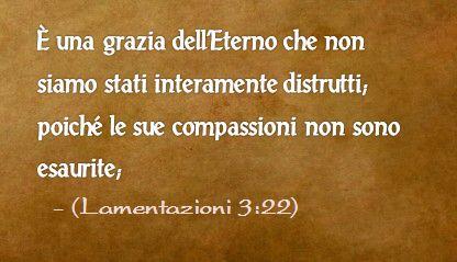 È una grazia dell'Eterno che non siamo stati interamente distrutti; poiché le sue compassioni non sono esaurite; (Lamentazioni 3:22)