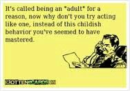"It's called being an ""adult"" for a reason, now why don't you try acting like one, instead of this childish behavior you seem to have mastered."