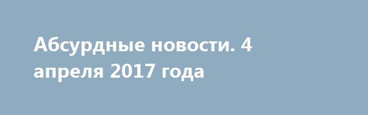 Абсурдные новости. 4 апреля 2017 года http://rusdozor.ru/2017/04/05/absurdnye-novosti-4-aprelya-2017-goda/  Добрый вечер! Предлагаю вам подвести итоги еще одного дня, ставшего частью нашей общей истории. Коротко о самом главном, о самом неоднозначном. Начнем? Первое место. О том, как возникают нелепые версии, я вам рассказывать не буду. И сами все знаете. Примеров ...