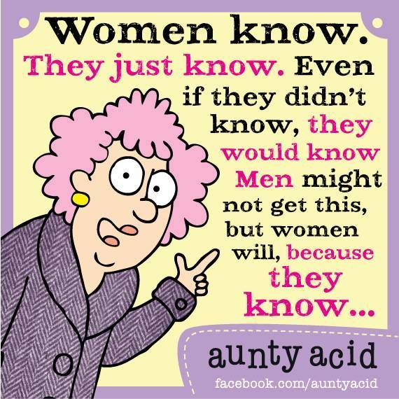 We just know... Ladies, I know. Do you know? #AuntyAcid #Funnies #Quotes
