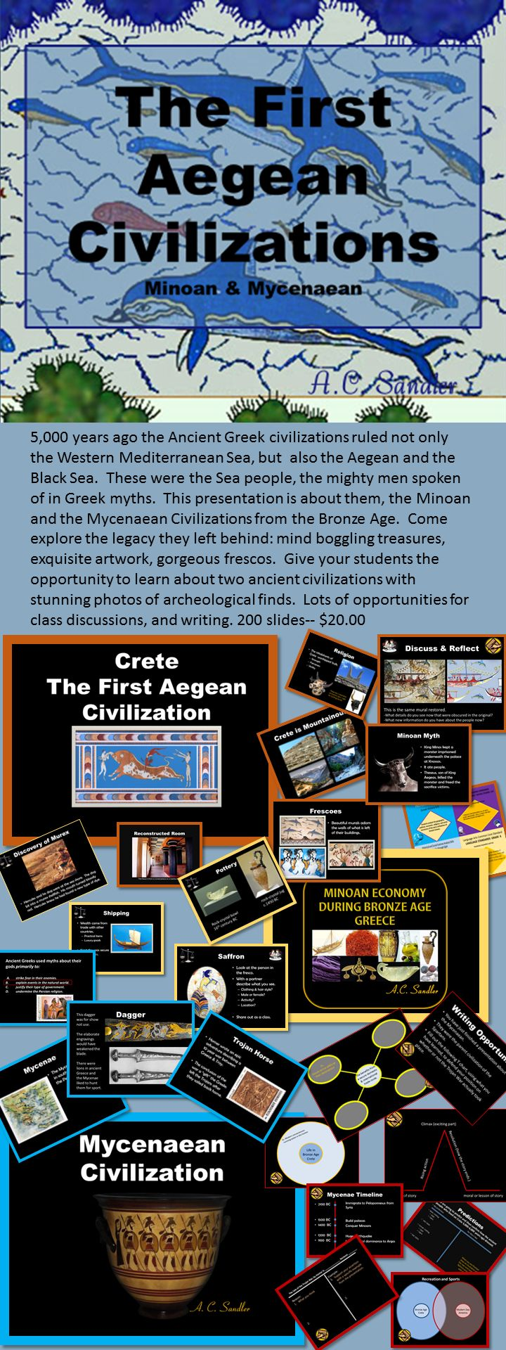 Ancient Greece: THE MINOAN AND MYCENAEAN CIVILIZATIONS Bundle  ANCIENT GREECE: The Minoan and Mycenaea Civilizations PowerPoint Shrouded in myth and obscured by time, they're known for their mystery. Their history gleaned by archeologists from ruined architecture, fragmented frescos, and shattered artifacts has intrigued and inspired historians around the world. Explore this lost civilizations. It is a presentation that will definitely have your students talking and fully engaged the entire time. 200 slides $20.00