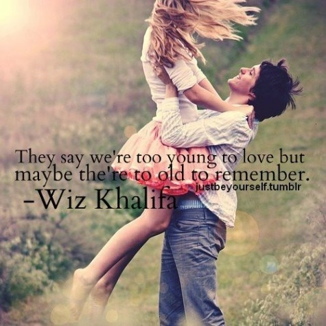 """""""They say we're too young to love but maybe they're too old to remember."""" -Wiz Khalifa"""