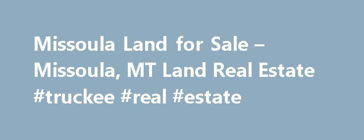 Missoula Land for Sale – Missoula, MT Land Real Estate #truckee #real #estate http://real-estate.remmont.com/missoula-land-for-sale-missoula-mt-land-real-estate-truckee-real-estate/  #missoula montana real estate # More Property Records View More Neighborhoods Are you looking for the perfect plot to build your dream house in Missoula, MT? Do you have some other project in mind for that vacant Missoula lot? You can find Missoula land, rural acreage, and undeveloped urban plots right here on…