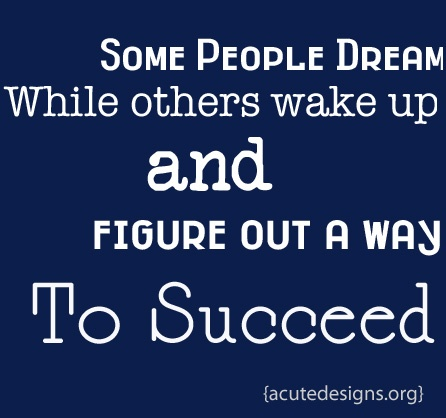 Some people dream while others wake up and figure out a way to succeed