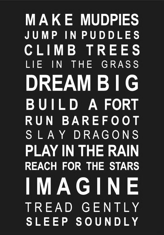 Make mudpies. Jump in puddles. Climb trees. Lie in the grass. Dream big. Build a fort. Run barefoot. Slay dragons. Play in the rain. Search for the stars. Imagine. Tread gently. Sleep soundly.