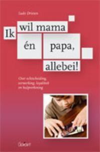 Ik wil mama en papa, allebei. Over echtscheiding, verwerking, loyaliteit en hulpverlening. (L. Driesen)   Groeimee