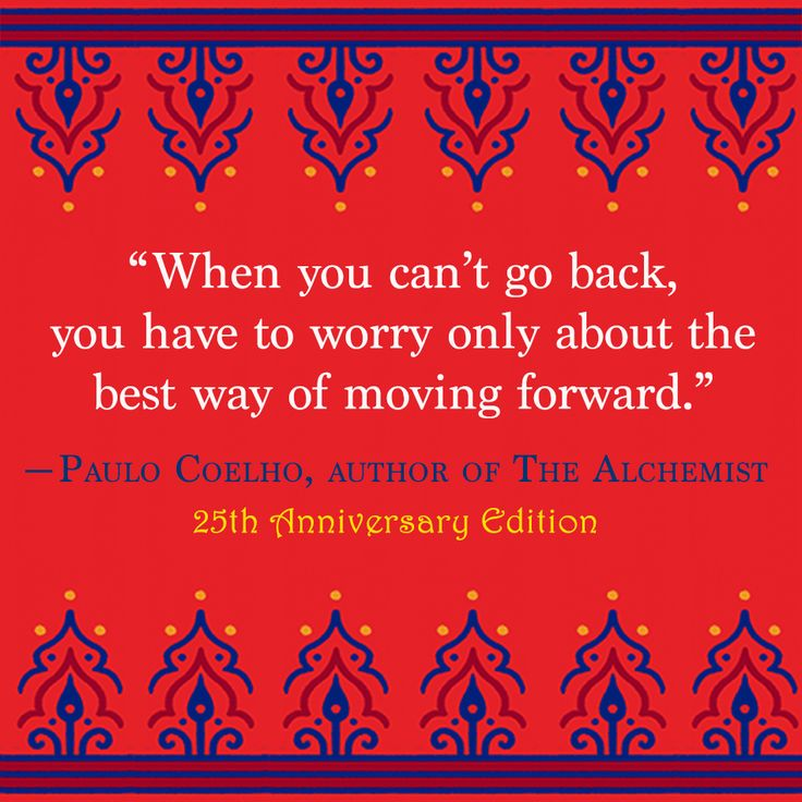 """When you can't go back, you have to worry only about the best way of moving forward."" — Paulo Coelho"