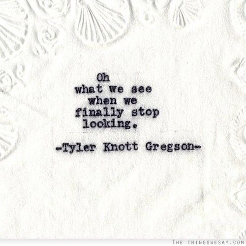 """Oh what we see when we finally stop looking."" ~Tyler Knott Gregson ..*"