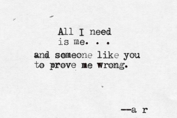 All I need is me...and someone like you to prove me wrong. --a r  (Andrea Romero)