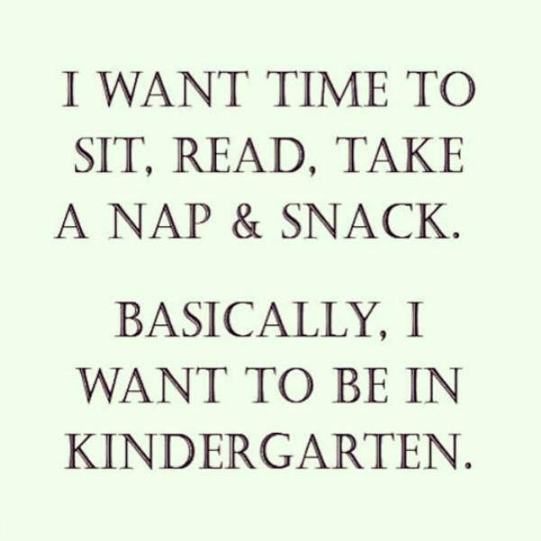I want time to sit, read, take a nap & snack.  Basically, I want to be in Kindergarten.