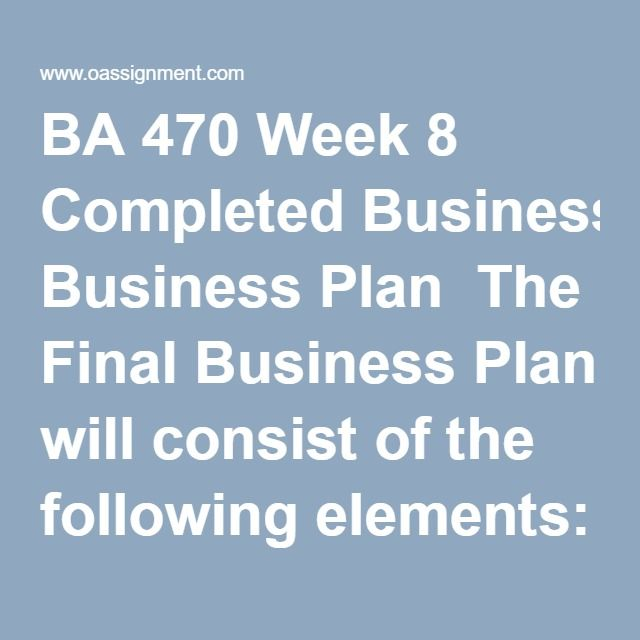BA 470 Week 8 Completed Business Plan  The Final Business Plan will consist of the following elements: Business Plan Executive Summary The executive summary is a snapshot of the business plan as a whole and touches on the company profile and goals. This was completed in a prior week. Market Analysis Provide specific industry, market and competitive analysis information that should be conducted and included in the business plan. Company Description What does the company do? What…