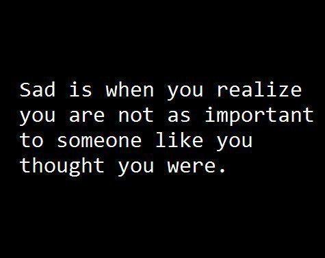 - Грустно, когда понимаешь, что ты не настолько важен человеку, как думал.