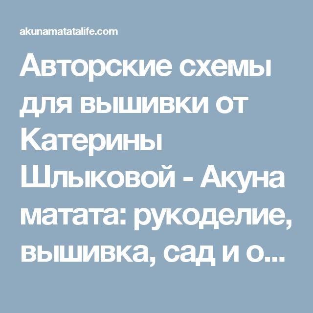 Авторские схемы для вышивки от Катерины Шлыковой - Акуна матата: рукоделие, вышивка, сад и огород, проза