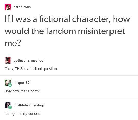 Probably the one who is either hated or shipped with everyone. -_- Wait! That's every character ever! Then probably the clumsy geeky one who is terrible at conveying feelings...which is basically me but they'd just kick it up to extreme measures. And fanfictions would probably make me a Mary sue. Joy. -_-