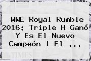 http://tecnoautos.com/wp-content/uploads/imagenes/tendencias/thumbs/wwe-royal-rumble-2016-triple-h-gano-y-es-el-nuevo-campeon-el.jpg Royal Rumble 2016. WWE Royal Rumble 2016: Triple H ganó y es el nuevo campeón | El ..., Enlaces, Imágenes, Videos y Tweets - http://tecnoautos.com/actualidad/royal-rumble-2016-wwe-royal-rumble-2016-triple-h-gano-y-es-el-nuevo-campeon-el/