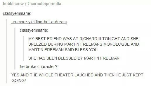 She has been blessed by Martin Freeman. Martin fucking Freeman broke character to say bless you!! Jesus fucking Christ I would die!