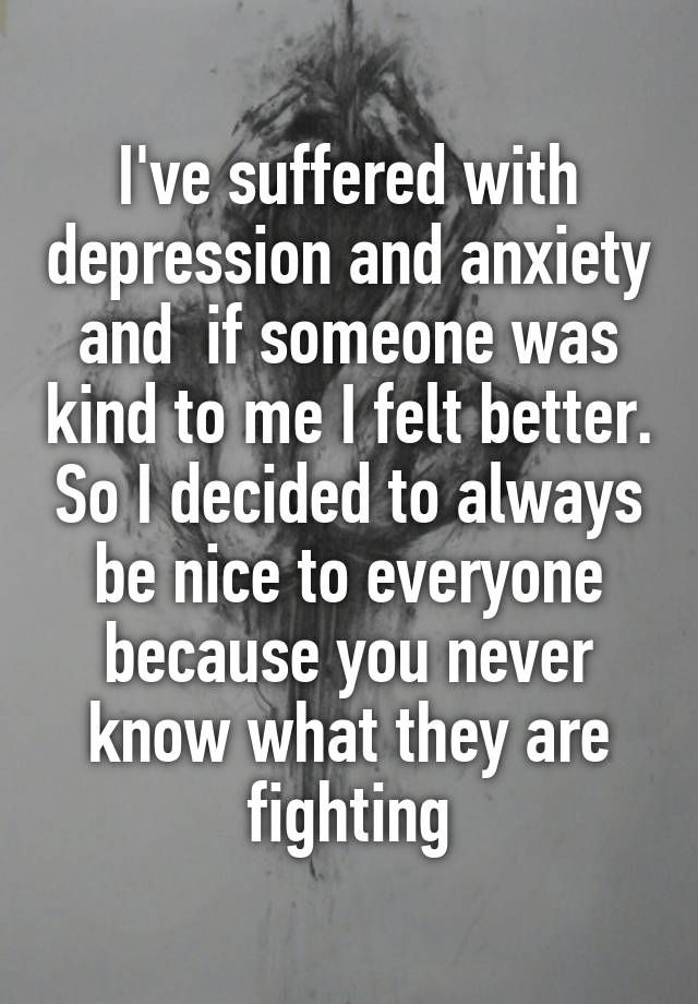 """""""I've suffered with depression and anxiety and if someone was kind to me I felt better. So I decided to always be nice to everyone because you never know what they are fighting"""""""