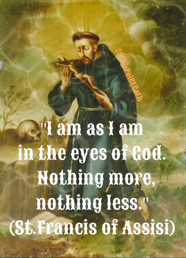 """"""" I am as I am in the eyes of God.   Nothing more, nothing less.""""        St.Francis of Assisi."""