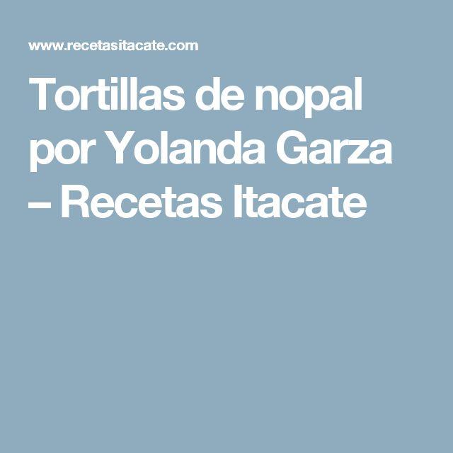 Tortillas de nopal por Yolanda Garza – Recetas Itacate