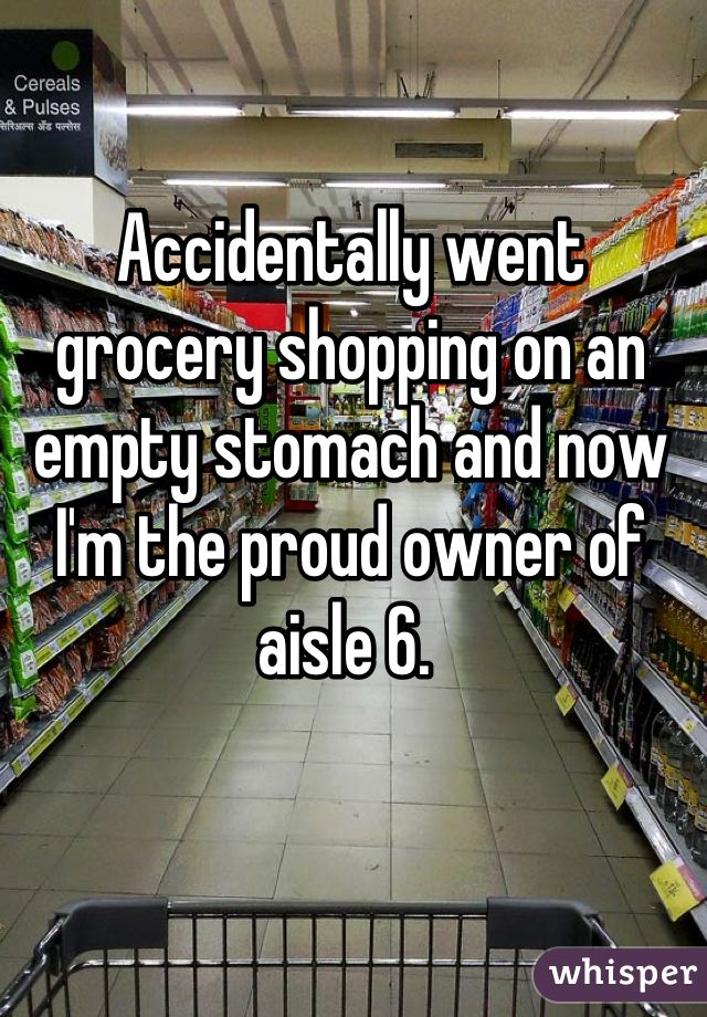 """""""Accidentally went grocery shopping on an empty stomach and now I'm the proud owner of aisle 6."""""""