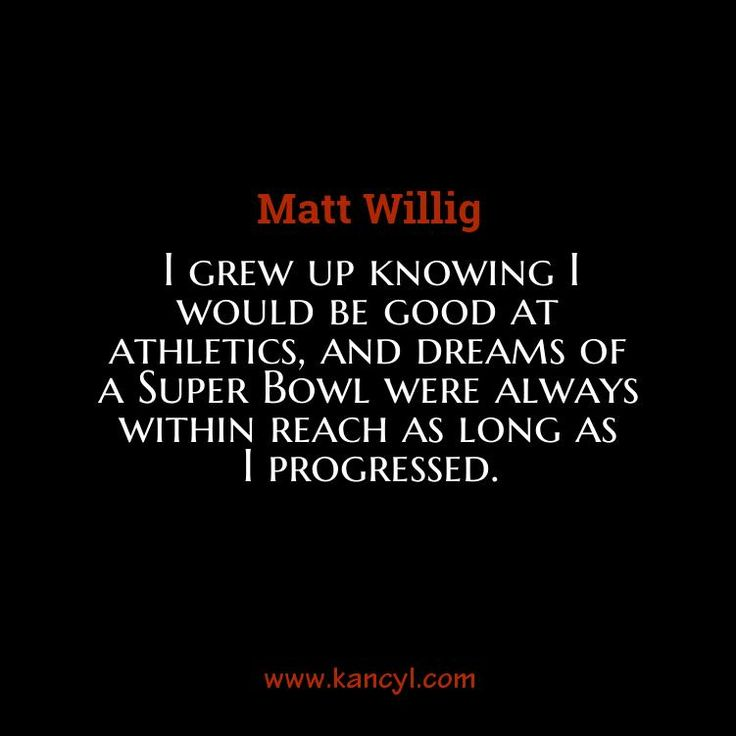 """I grew up knowing I would be good at athletics, and dreams of a Super Bowl were always within reach as long as I progressed."", Matt Willig"