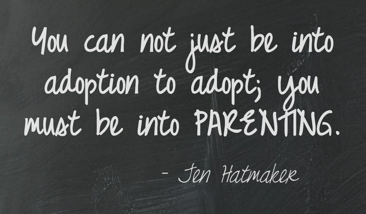 You can not just be into adoption to adopt; you must be into parenting