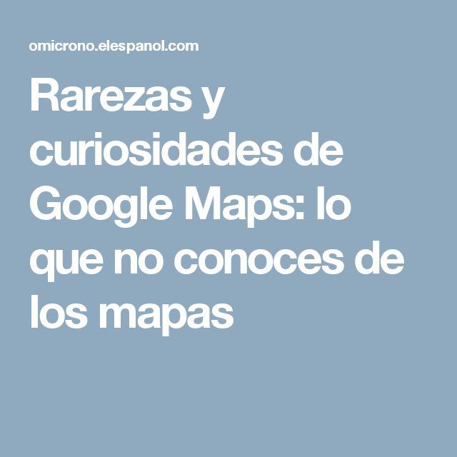 Rarezas y curiosidades de Google Maps: lo que no conoces de los mapas