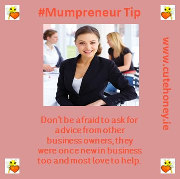 Don't be afraid to ask for advice from other business owners, they were once new in business too and most love to help. www.mumpreneursupportnetwork.com