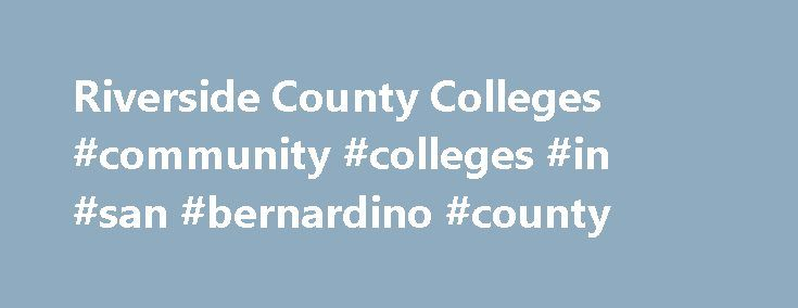 Riverside County Colleges #community #colleges #in #san #bernardino #county http://nebraska.remmont.com/riverside-county-colleges-community-colleges-in-san-bernardino-county/  # Home Colleges In Riverside County, California Colleges In Riverside County Riverside County has a history that stretches back to 1850. The county was not formed then, but that is the year that 27 counties were established for the state of California. That area was divided between San Diego County and LA County. It…