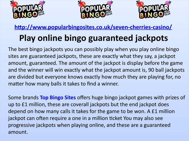The best bingo jackpots you can possibly play when you play online bingo sites are guaranteed jackpots, these are exactly what they say, a jackpot amount, guaranteed.