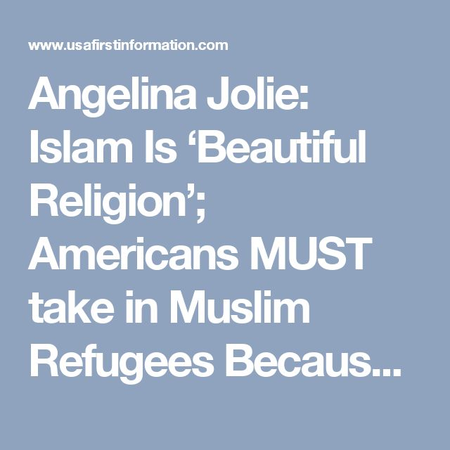 Angelina Jolie: Islam Is 'Beautiful Religion'; Americans MUST take in Muslim Refugees Because It's Their 'Obligation' - UsafirstInfo