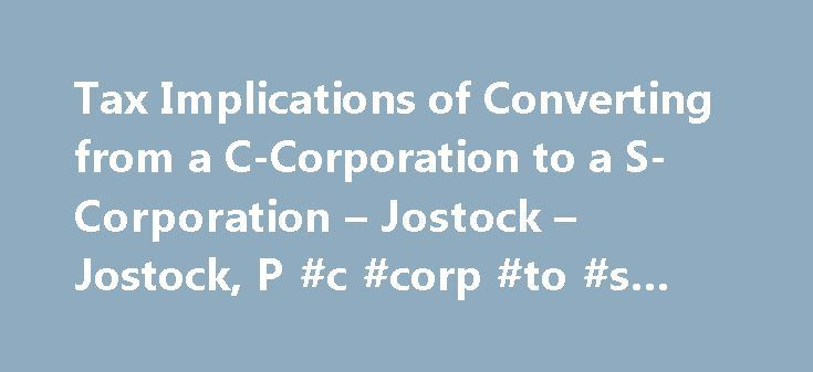 Tax Implications of Converting from a C-Corporation to a S-Corporation – Jostock – Jostock, P #c #corp #to #s #corp http://south-sudan.remmont.com/tax-implications-of-converting-from-a-c-corporation-to-a-s-corporation-jostock-jostock-p-c-corp-to-s-corp/  # Tax Implications of Converting from a C-Corporation to a S-Corporation When converting a C-Corporation to an S-Corporation there are many issues that must be accounted for and taken into consideration prior to making the election. One…
