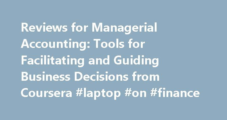 Reviews for Managerial Accounting: Tools for Facilitating and Guiding Business Decisions from Coursera #laptop #on #finance http://finance.remmont.com/reviews-for-managerial-accounting-tools-for-facilitating-and-guiding-business-decisions-from-coursera-laptop-on-finance/  #online finance courses # Managerial Accounting: Tools for Facilitating and Guiding Business Decisions In this course, you will explore how to use accounting to allocate resources and incentivize manager and employee…