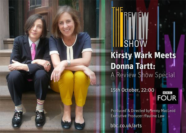 Kirsty Wark Meets Donna Tartt: A Review Show Special http://www.bbc.co.uk/iplayer/episode/b03d6b1n/The_Review_Show_Kirsty_Wark_Meets_Donna_Tartt_A_Review_Show_Special/
