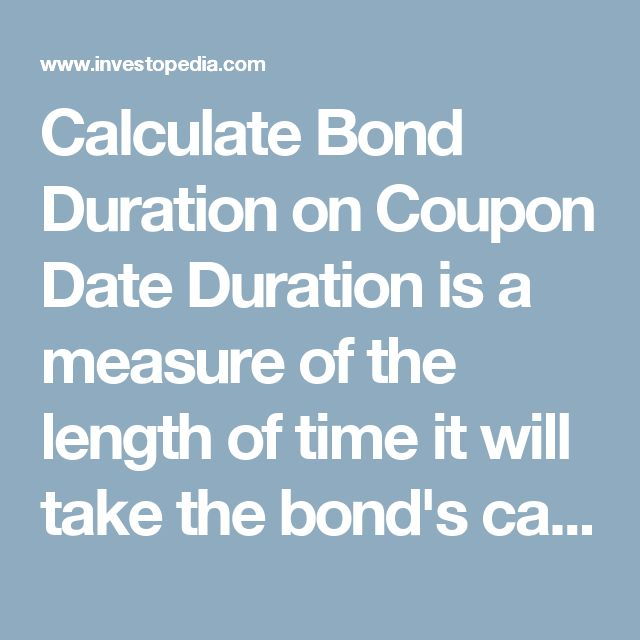 Calculate Bond Duration on Coupon Date Duration is a measure of the length of time it will take the bond's cash flows to repay the investor the price he or she paid for the bond.