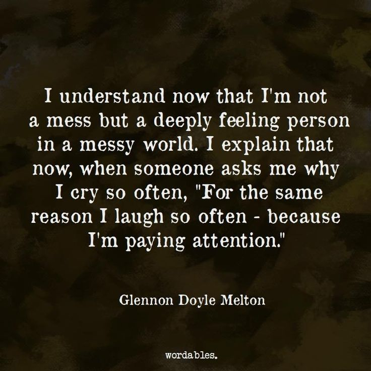 """I understand now that I'm not a mess but a deeply feeling person in a messy world. I explain that now, when someone asks me why I cry so often, """"For the same reason I laugh so often—because I'm paying attention.""""   Glennon Doyle Melton"""