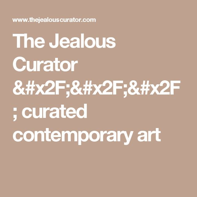 The Jealous Curator /// curated contemporary art