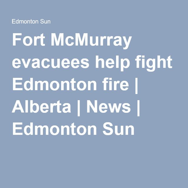 Fort McMurray evacuees help fight Edmonton fire | Alberta | News | Edmonton Sun