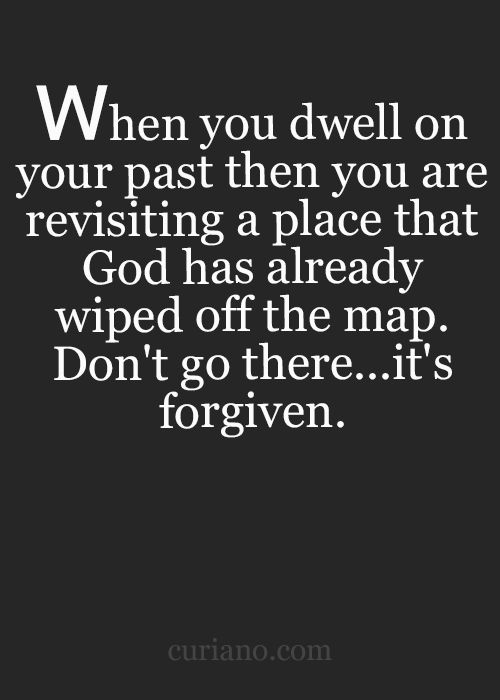 When you swell on your past then you are revisiting a place that God has already wiped off the map. Don't go there...it's forgiven.