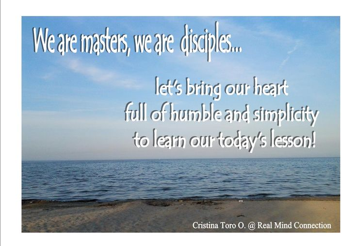 Every single person, situation and experience in life bring to us a lesson, let's be humble today and full of love to learn the today's lesson.  Thank you for being my master, it is a joy to learn from you!