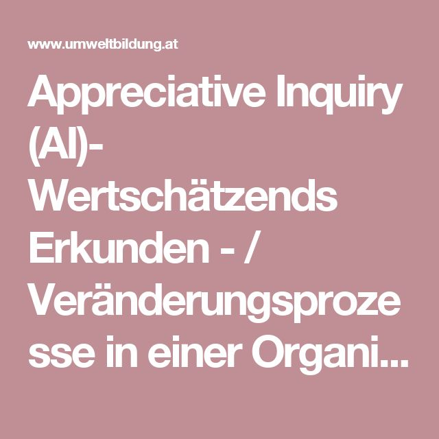 Appreciative Inquiry (AI)- Wertschätzends Erkunden - / Veränderungsprozesse in einer Organisation in die Wege leiten