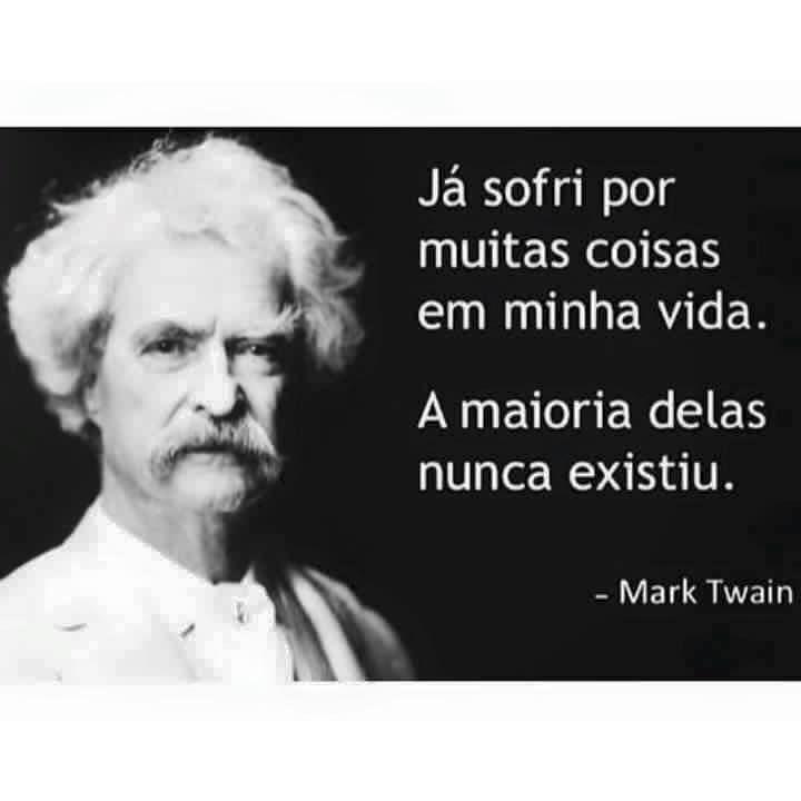 Já sofri por muitas coisas em minha vida. A maioria delas nunca existiu. -Mark Twain