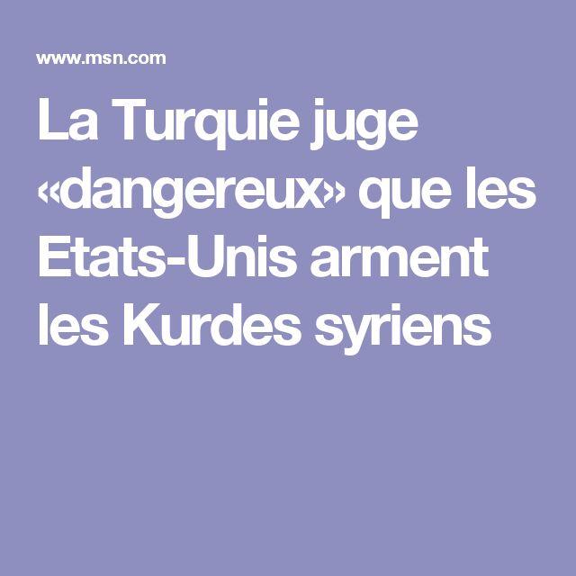 La Turquie juge «dangereux» que les Etats-Unis arment les Kurdes syriens