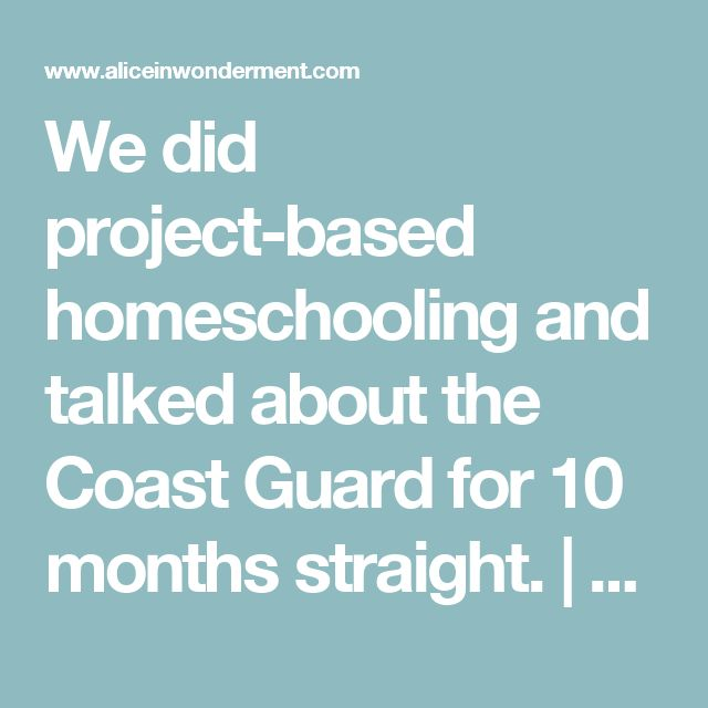 We did project-based homeschooling and talked about the Coast Guard for 10 months straight. | ALICE IN WONDERMENT