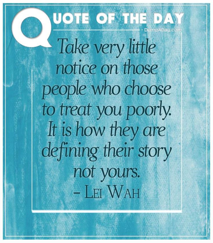 Take very little notice on those people who choose to treat you poorly