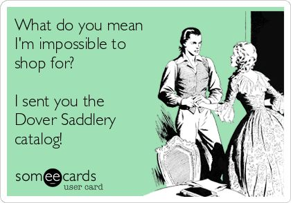 What do you mean I'm impossible to shop for? I sent you the Dover Saddlery catalog! #EquestrianProblems #EquestrianLife