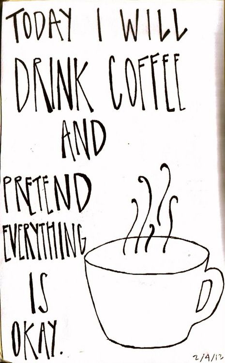 Today I will drink coffee and pretend everything is okay. | Brought to you by Coffee Lovers Magazine http://www.coffeeloversmag.com/theMagazine - http://www.coffeeloversmag.com/android #coffee #quotes