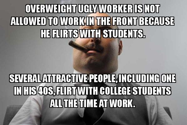 You shouldn't hit on students but only the ugly guy at work is not allowed to.