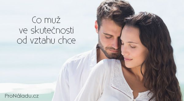 Co muž ve skutečnosti od vztahu chce | ProNáladu.cz