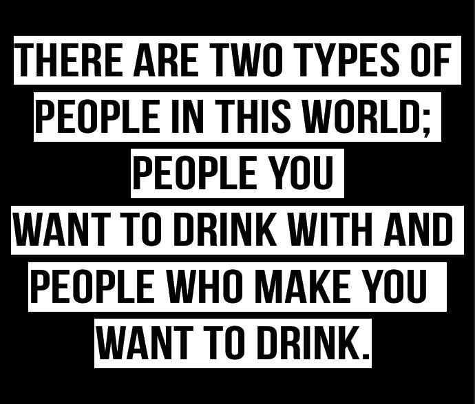 There are two types of people in the world, people who want to drink with you and people who make you drink.